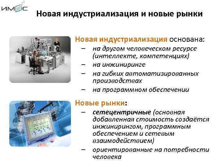 Новая индустриализация и новые рынки Новая индустриализация основана: – на другом человеческом ресурсе (интеллекте,