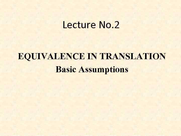 Lecture No. 2 EQUIVALENCE IN TRANSLATION Basic Assumptions