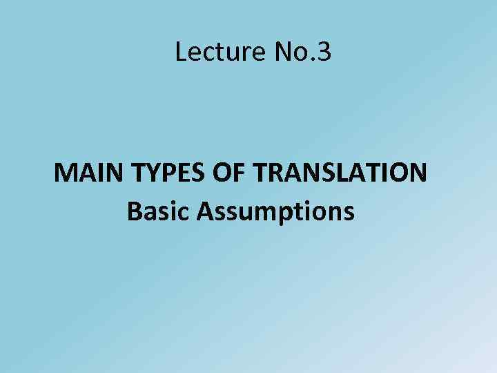 Lecture No. 3 MAIN TYPES OF TRANSLATION Basic Assumptions