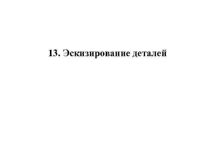 13. Эскизирование деталей