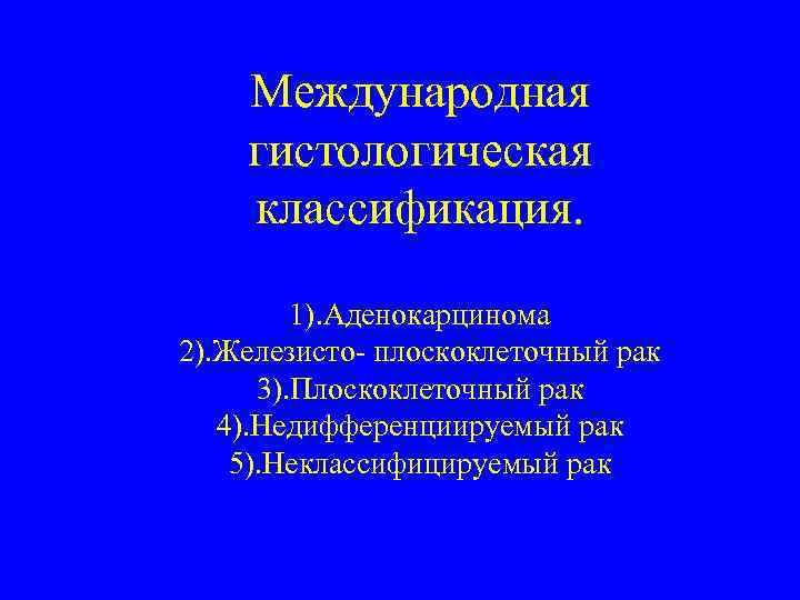 Международная гистологическая классификация. 1). Аденокарцинома 2). Железисто- плоскоклеточный рак 3). Плоскоклеточный рак 4). Недифференциируемый