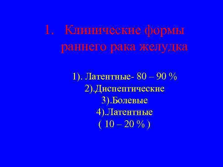 1. Клинические формы раннего рака желудка 1). Латентные- 80 – 90 % 2). Диспептические