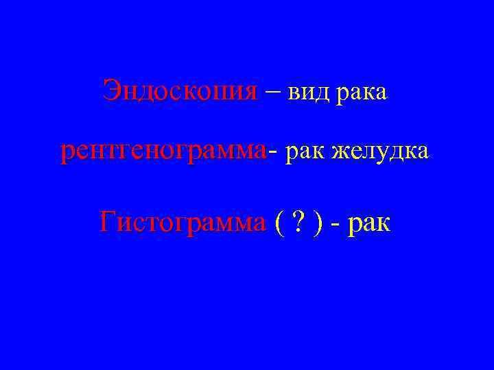 Эндоскопия – вид рака рентгенограмма- рак желудка рентгенограмма Гистограмма ( ? ) - рак