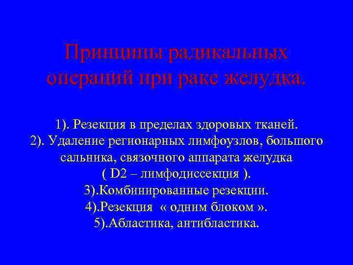 Принципы радикальных операций при раке желудка. 1). Резекция в пределах здоровых тканей. 2). Удаление