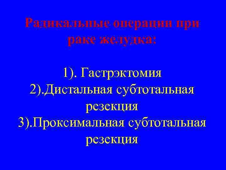 Радикальные операции при раке желудка: 1). Гастрэктомия 2). Дистальная субтотальная резекция 3). Проксимальная субтотальная