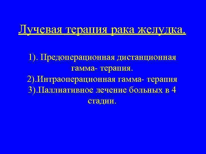 Лучевая терапия рака желудка. 1). Предоперационная дистанционная гамма- терапия. 2). Интраоперационная гамма- терапия 3).