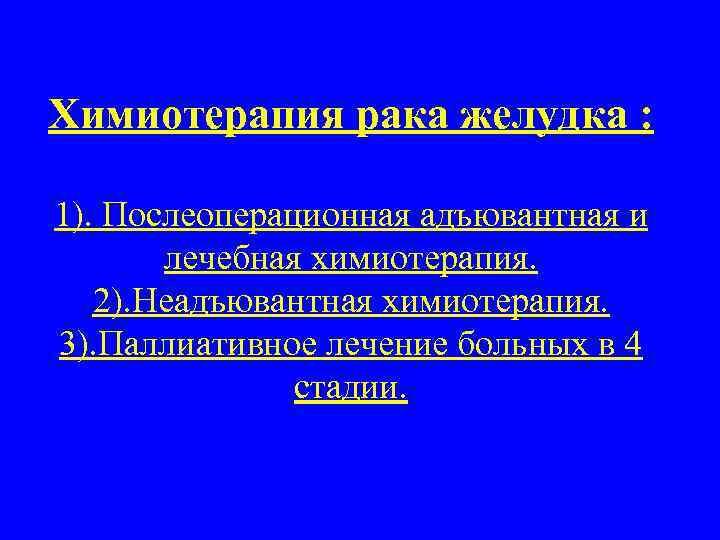 Химиотерапия рака желудка : 1). Послеоперационная адъювантная и лечебная химиотерапия. 2). Неадъювантная химиотерапия. 3).