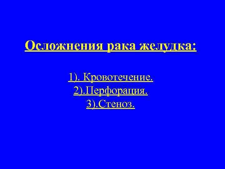 Осложнения рака желудка: 1). Кровотечение. 2). Перфорация. 3). Стеноз.