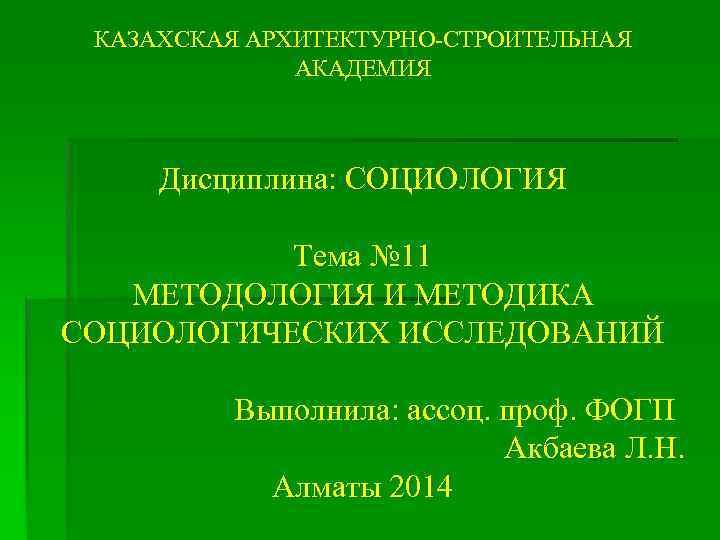 КАЗАХСКАЯ АРХИТЕКТУРНО-СТРОИТЕЛЬНАЯ АКАДЕМИЯ Дисциплина: СОЦИОЛОГИЯ Тема № 11 МЕТОДОЛОГИЯ И МЕТОДИКА СОЦИОЛОГИЧЕСКИХ ИССЛЕДОВАНИЙ Выполнила:
