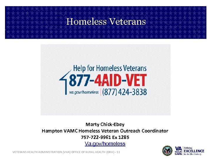Homeless Veterans Marty Chick-Ebey Hampton VAMC Homeless Veteran Outreach Coordinator 757 -722 -9961 Ex