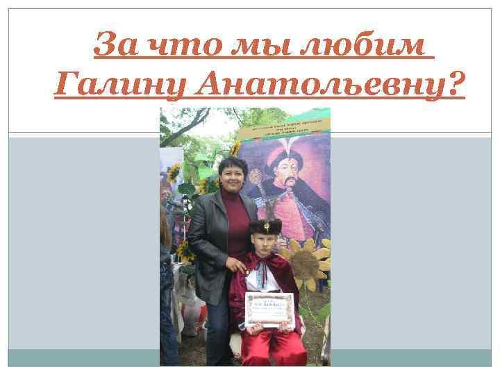 За что мы любим Галину Анатольевну?
