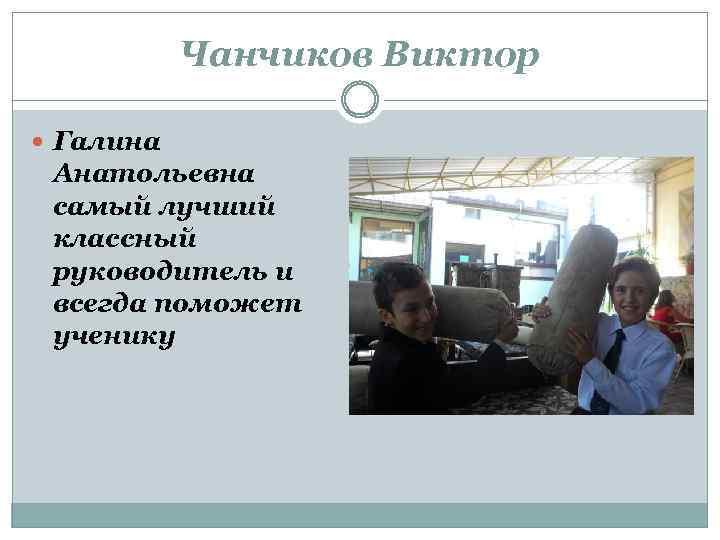 Чанчиков Виктор Галина Анатольевна самый лучший классный руководитель и всегда поможет ученику