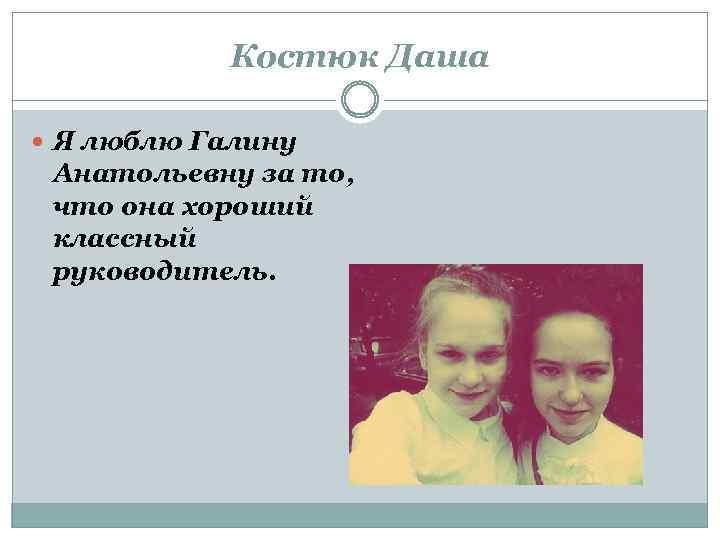 Костюк Даша Я люблю Галину Анатольевну за то, что она хороший классный руководитель.