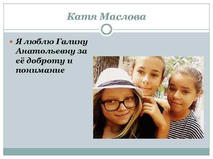 Катя Маслова Я люблю Галину Анатольевну за её доброту и понимание