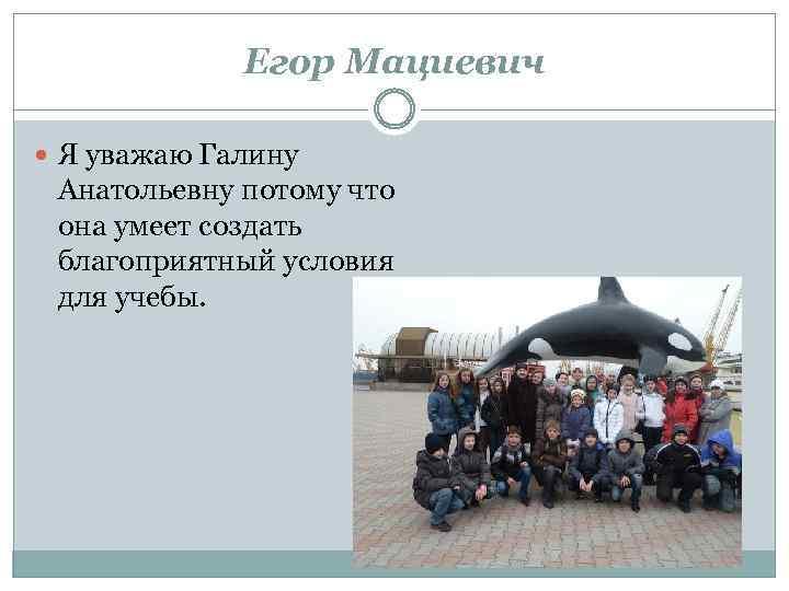 Егор Мациевич Я уважаю Галину Анатольевну потому что она умеет создать благоприятный условия для