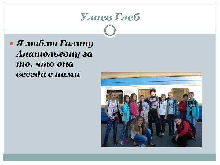 Улаев Глеб Я люблю Галину Анатольевну за то, что она всегда с нами