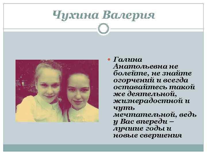 Чухина Валерия Галина Анатольевна не болейте, не знайте огорчений и всегда оставайтесь такой же