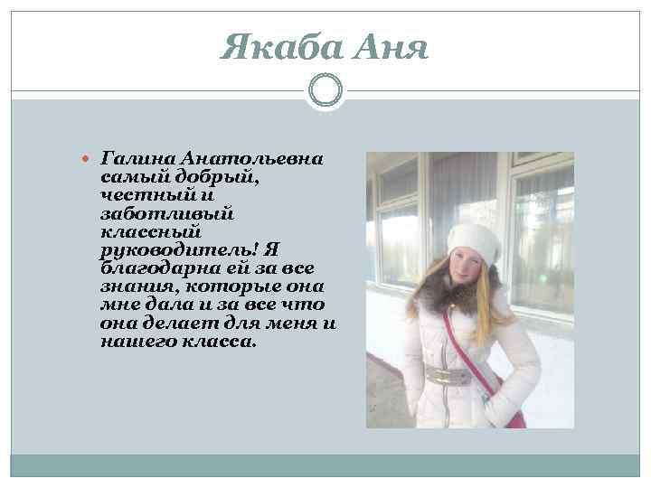Якаба Аня Галина Анатольевна самый добрый, честный и заботливый классный руководитель! Я благодарна ей