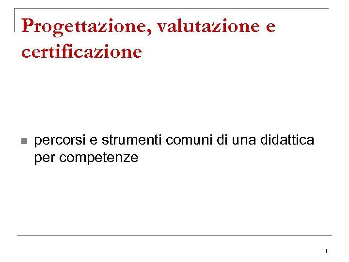 Progettazione, valutazione e certificazione n percorsi e strumenti comuni di una didattica per competenze