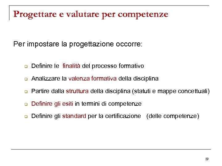 Progettare e valutare per competenze Per impostare la progettazione occorre: q Definire le finalità