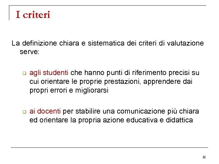 I criteri La definizione chiara e sistematica dei criteri di valutazione serve: q q
