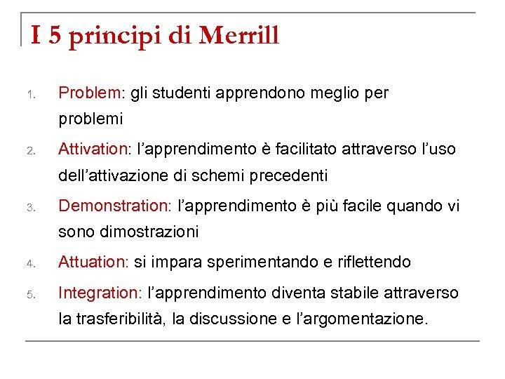 I 5 principi di Merrill 1. Problem: gli studenti apprendono meglio per problemi 2.