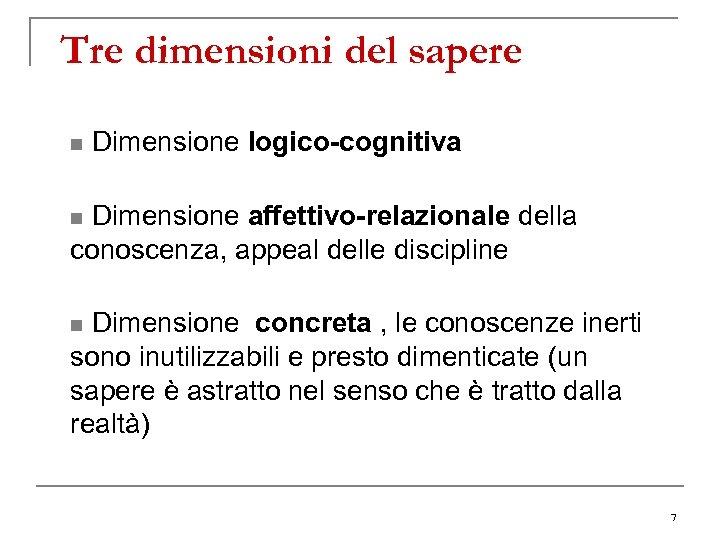 Tre dimensioni del sapere n Dimensione logico-cognitiva n Dimensione affettivo-relazionale della conoscenza, appeal delle