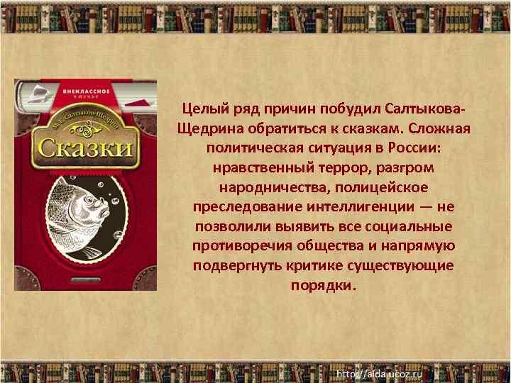 Целый ряд причин побудил Салтыкова. Щедрина обратиться к сказкам. Сложная политическая ситуация в России: