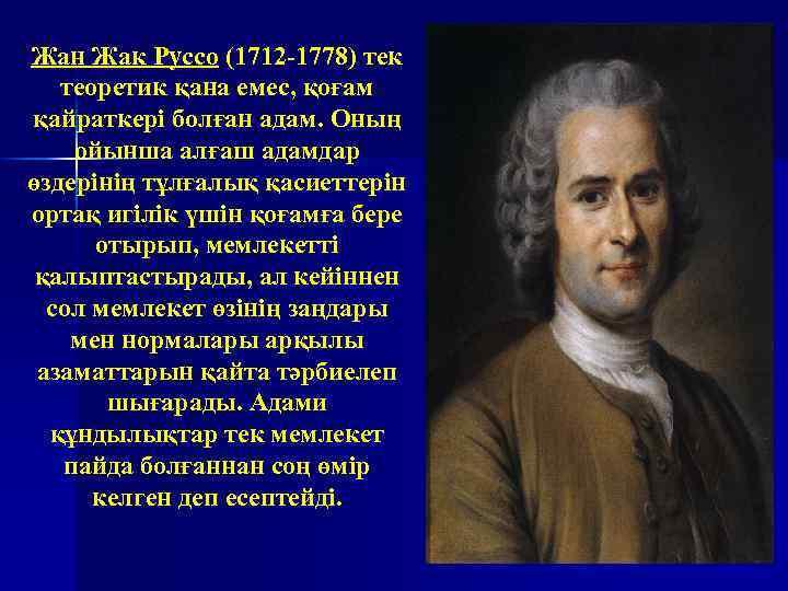 Жан Жак Руссо (1712 -1778) тек теоретик қана емес, қоғам қайраткері болған адам. Оның