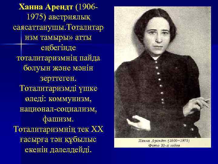 Ханна Арендт (19061975) австриялық саясаттанушы. Тоталитар изм тамыры» атты еңбегінде тоталитаризмнің пайда болуын және