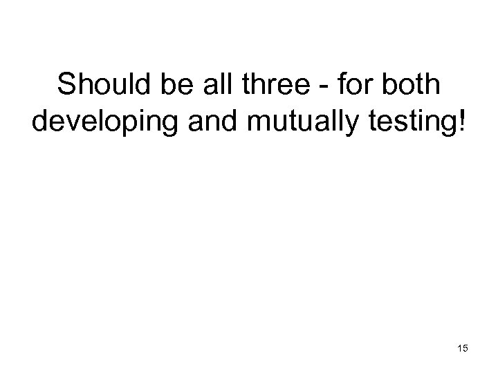 Should be all three - for both developing and mutually testing! 15