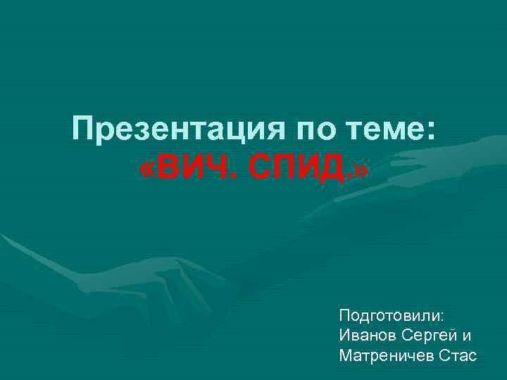 Презентация по теме: «ВИЧ. СПИД. » Подготовили: Иванов Сергей и Матреничев Стас