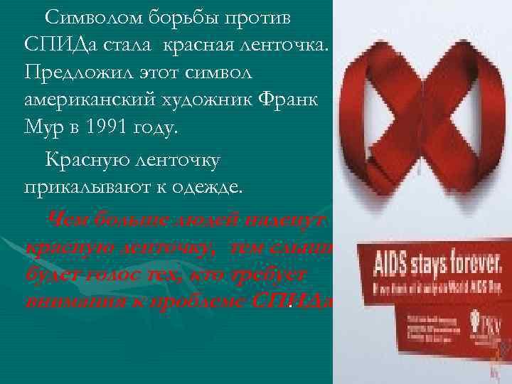 Символом борьбы против СПИДа стала красная ленточка. Предложил этот символ американский художник Франк Мур