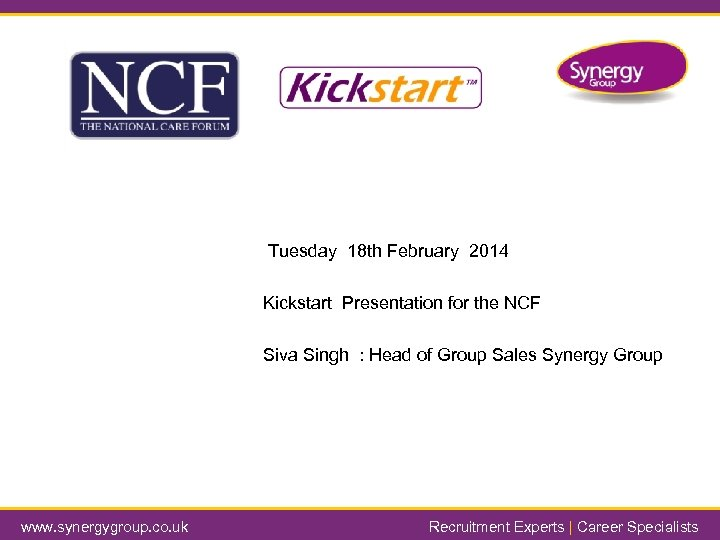 Tuesday 18 th February 2014 Kickstart Presentation for the NCF Siva Singh : Head