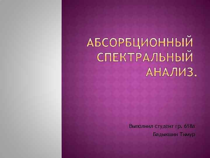 Выполнил студент гр. 618 а Бадыкшин Тимур