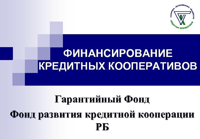 ФИНАНСИРОВАНИЕ КРЕДИТНЫХ. . КООПЕРАТИВОВ Гарантийный Фонд развития кредитной кооперации РБ
