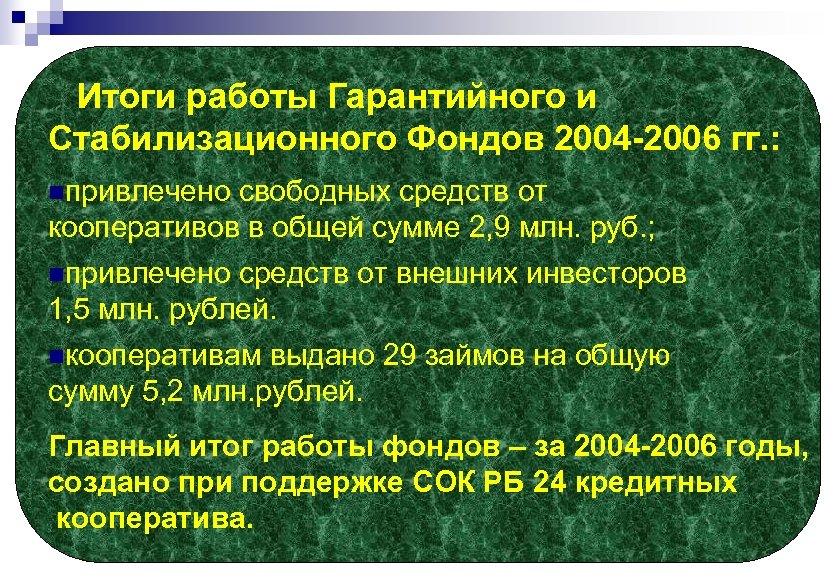 Итоги работы Гарантийного и Стабилизационного Фондов 2004 -2006 гг. : nпривлечено свободных средств от