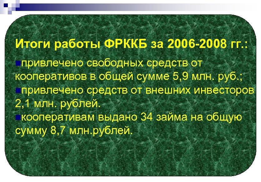 Итоги работы ФРККБ за 2006 -2008 гг. : nпривлечено свободных средств от кооперативов в