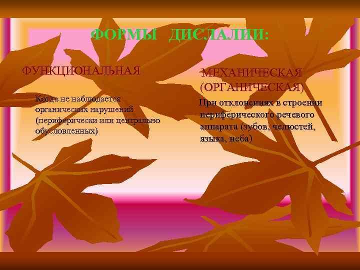 ФОРМЫ ДИСЛАЛИИ: ФУНКЦИОНАЛЬНАЯ Когда не наблюдается органических нарушений (периферически или центрально обусловленных) МЕХАНИЧЕСКАЯ (ОРГАНИЧЕСКАЯ)