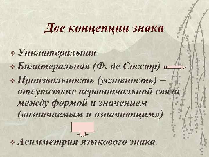 Две концепции знака v Унилатеральная v Билатеральная (Ф. де Соссюр) v Произвольность (условность) =