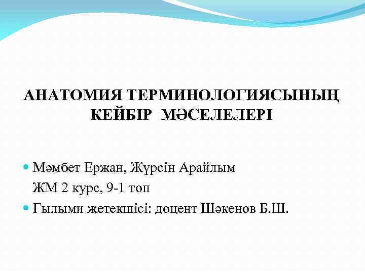 АНАТОМИЯ ТЕРМИНОЛОГИЯСЫНЫҢ КЕЙБІР МӘСЕЛЕЛЕРІ Мәмбет Ержан, Жүрсін Арайлым ЖМ 2 курс, 9 -1 топ