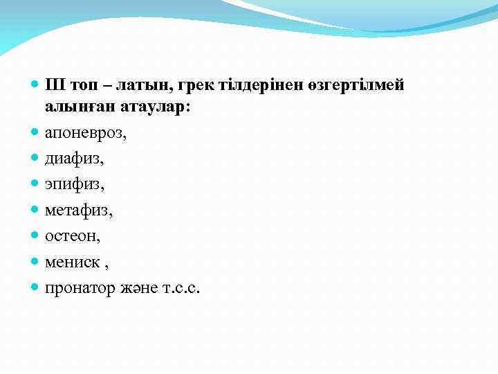 ІІІ топ – латын, грек тілдерінен өзгертілмей алынған атаулар: апоневроз, диафиз, эпифиз, метафиз,