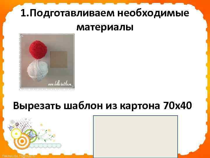 1. Подготавливаем необходимые материалы Вырезать шаблон из картона 70 х40 Fokina. Lida. 75@mail. ru