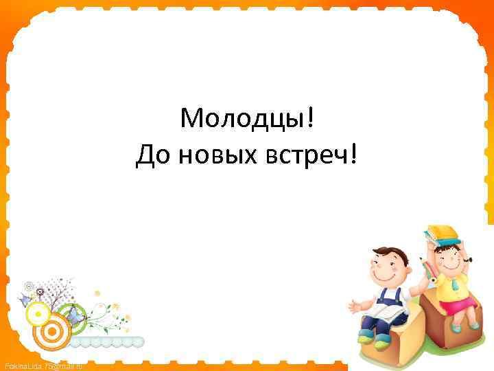 Молодцы! До новых встреч! Fokina. Lida. 75@mail. ru