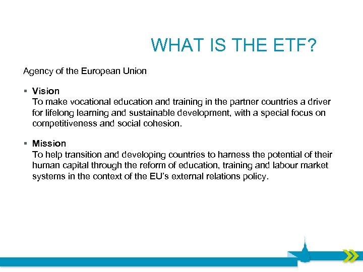 WHAT IS THE ETF? Agency of the European Union § Vision To make vocational