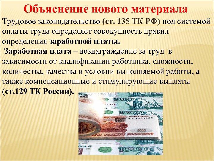 Объяснение нового материала Трудовое законодательство (ст. 135 ТК РФ) под системой оплаты труда определяет