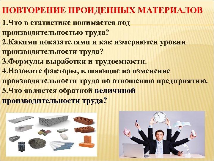ПОВТОРЕНИЕ ПРОИДЕННЫХ МАТЕРИАЛОВ 1. Что в статистике понимается под производительностью труда? 2. Какими показателями