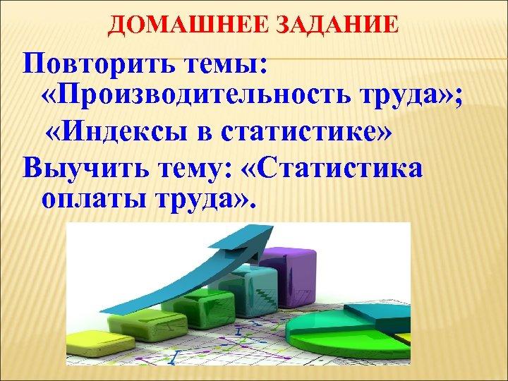 ДОМАШНЕЕ ЗАДАНИЕ Повторить темы: «Производительность труда» ; «Индексы в статистике» Выучить тему: «Статистика оплаты