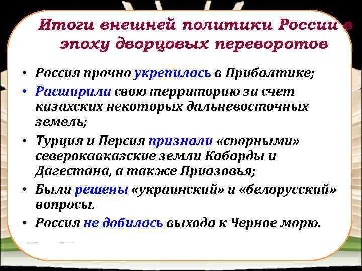 Итоги внешней политики России в эпоху дворцовых переворотов • Россия прочно укрепилась в Прибалтике;