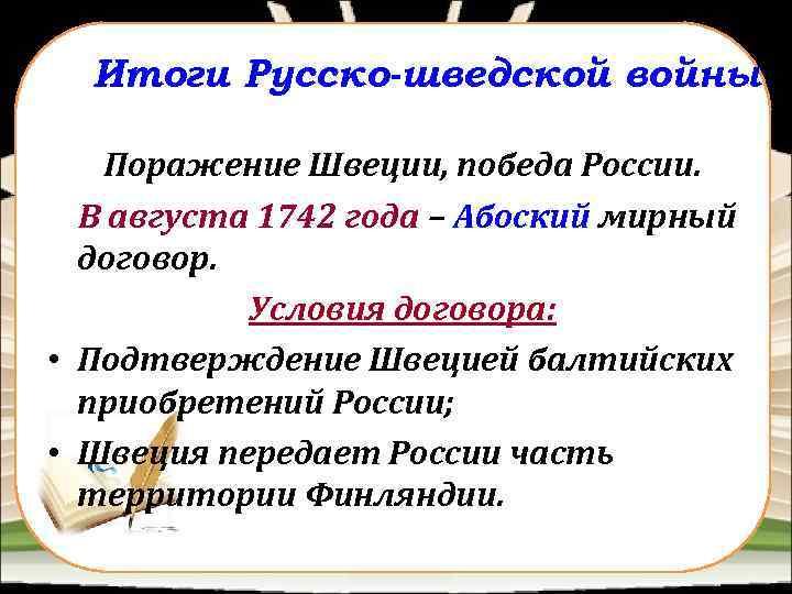 Итоги Русско-шведской войны Поражение Швеции, победа России. В августа 1742 года – Абоский мирный